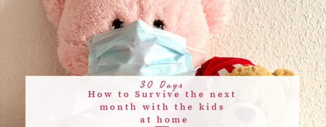 30 Days at Home with Your Kids Because of COVID-19. Tips to get through the next month.